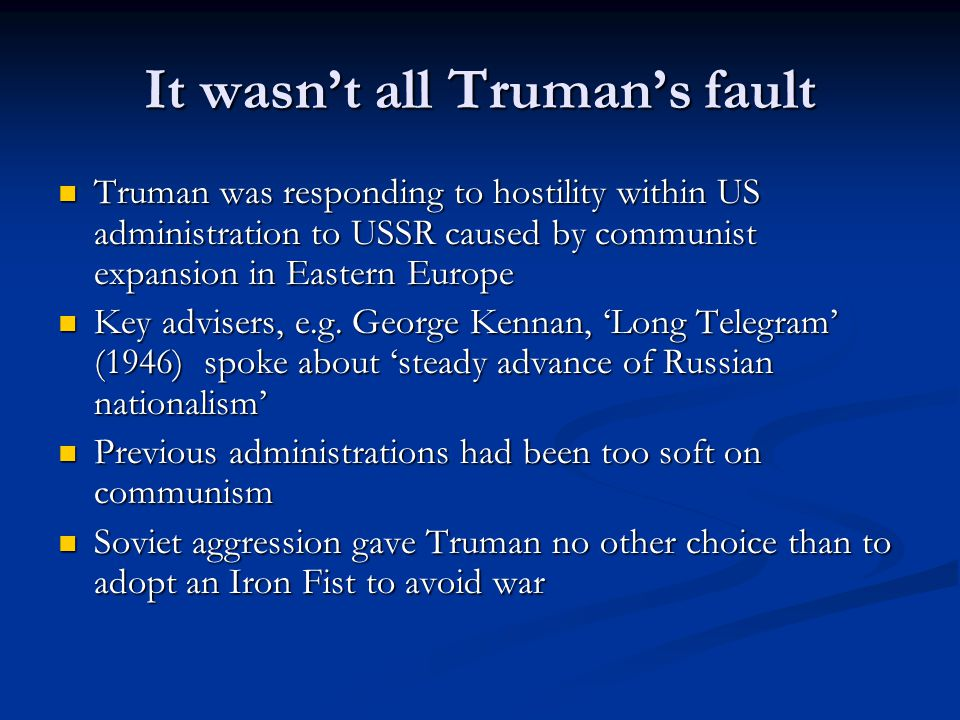 It wasn't all Truman's fault Truman was responding to hostility within US administration to USSR caused by communist expansion in Eastern Europe Truman was responding to hostility within US administration to USSR caused by communist expansion in Eastern Europe Key advisers, e.g.