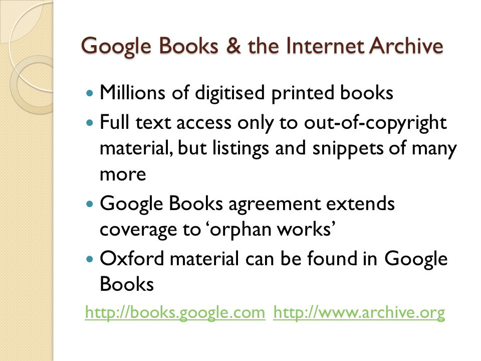 Google Books & the Internet Archive Millions of digitised printed books Full text access only to out-of-copyright material, but listings and snippets of many more Google Books agreement extends coverage to 'orphan works' Oxford material can be found in Google Books