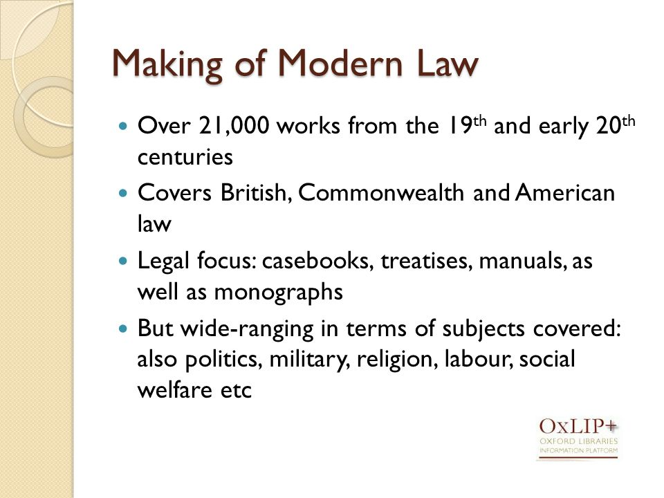 Making of Modern Law Over 21,000 works from the 19 th and early 20 th centuries Covers British, Commonwealth and American law Legal focus: casebooks, treatises, manuals, as well as monographs But wide-ranging in terms of subjects covered: also politics, military, religion, labour, social welfare etc