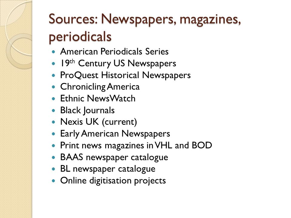 Sources: Newspapers, magazines, periodicals American Periodicals Series 19 th Century US Newspapers ProQuest Historical Newspapers Chronicling America Ethnic NewsWatch Black Journals Nexis UK (current) Early American Newspapers Print news magazines in VHL and BOD BAAS newspaper catalogue BL newspaper catalogue Online digitisation projects