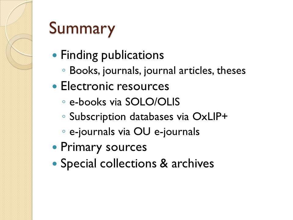 Summary Finding publications ◦ Books, journals, journal articles, theses Electronic resources ◦ e-books via SOLO/OLIS ◦ Subscription databases via OxLIP+ ◦ e-journals via OU e-journals Primary sources Special collections & archives