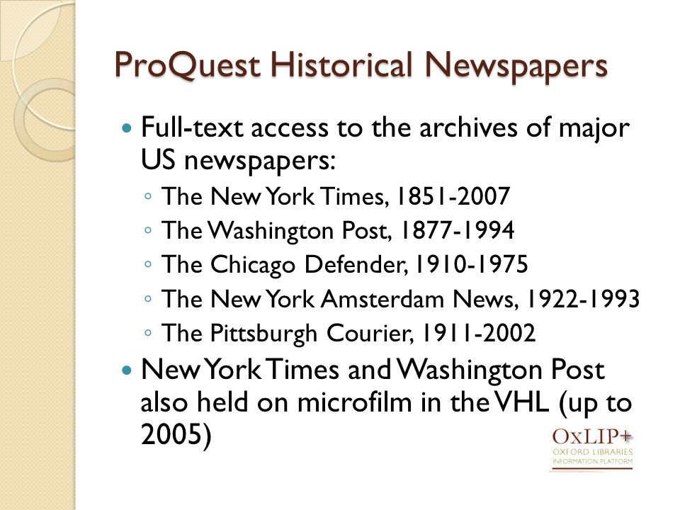 ProQuest Historical Newspapers Full-text access to the archives of major US newspapers: ◦ The New York Times, ◦ The Washington Post, ◦ The Chicago Defender, ◦ The New York Amsterdam News, ◦ The Pittsburgh Courier, New York Times and Washington Post also held on microfilm in the VHL (up to 2005)