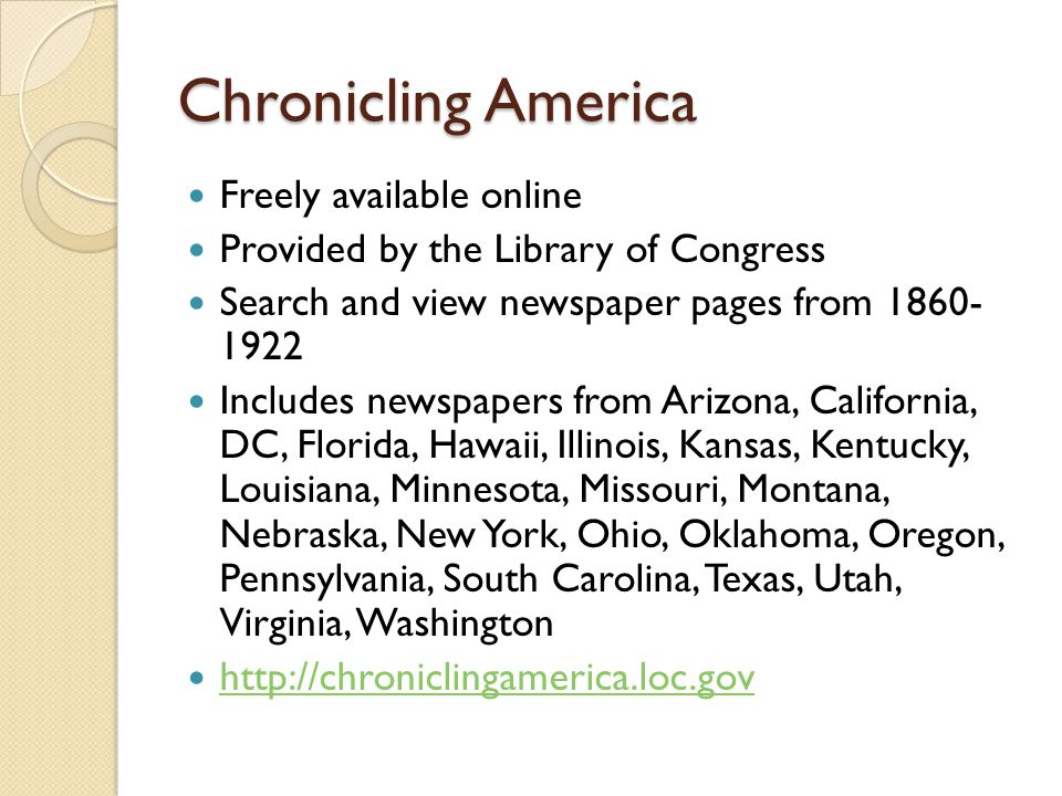 Chronicling America Freely available online Provided by the Library of Congress Search and view newspaper pages from Includes newspapers from Arizona, California, DC, Florida, Hawaii, Illinois, Kansas, Kentucky, Louisiana, Minnesota, Missouri, Montana, Nebraska, New York, Ohio, Oklahoma, Oregon, Pennsylvania, South Carolina, Texas, Utah, Virginia, Washington