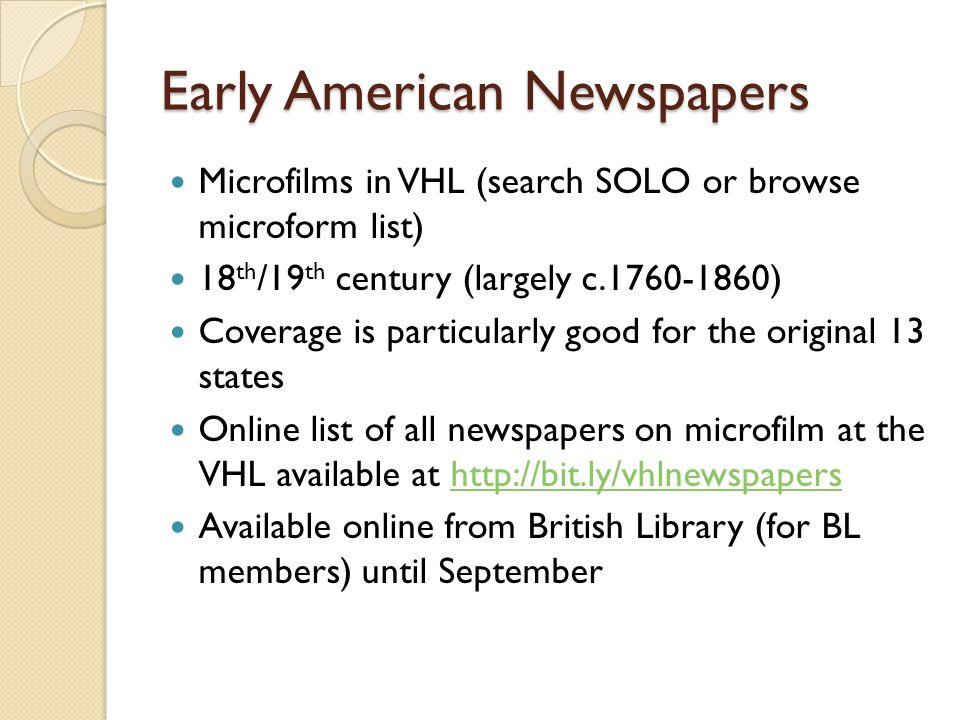 Early American Newspapers Microfilms in VHL (search SOLO or browse microform list) 18 th /19 th century (largely c ) Coverage is particularly good for the original 13 states Online list of all newspapers on microfilm at the VHL available at   Available online from British Library (for BL members) until September