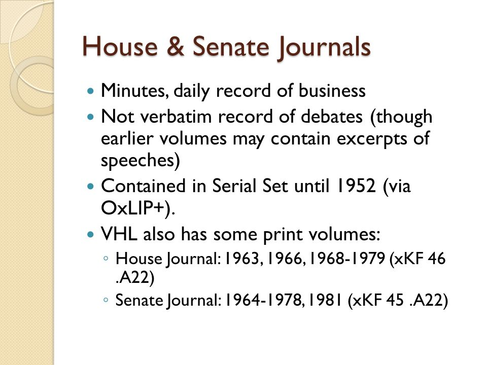 House & Senate Journals Minutes, daily record of business Not verbatim record of debates (though earlier volumes may contain excerpts of speeches) Contained in Serial Set until 1952 (via OxLIP+).
