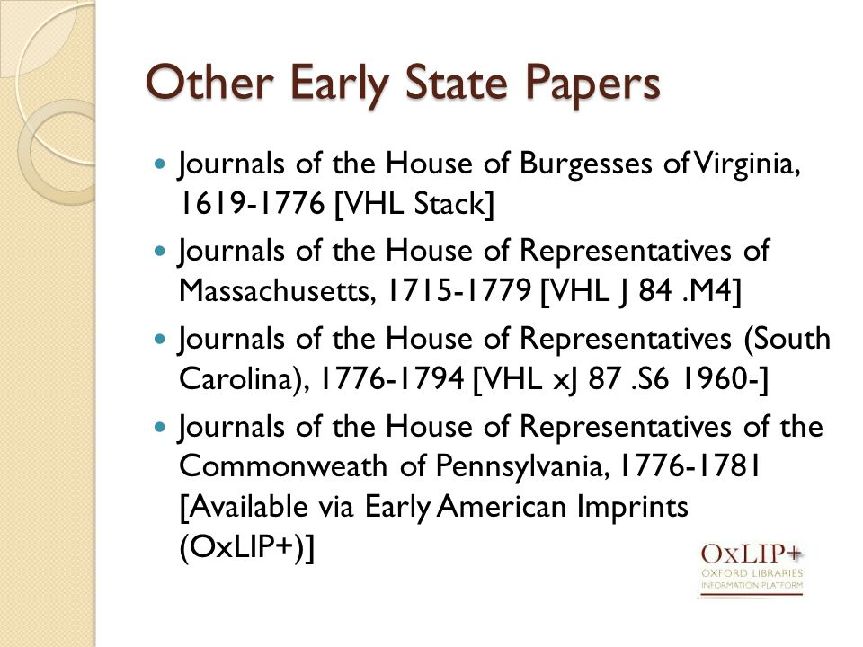 Other Early State Papers Journals of the House of Burgesses of Virginia, [VHL Stack] Journals of the House of Representatives of Massachusetts, [VHL J 84.M4] Journals of the House of Representatives (South Carolina), [VHL xJ 87.S ] Journals of the House of Representatives of the Commonweath of Pennsylvania, [Available via Early American Imprints (OxLIP+)]