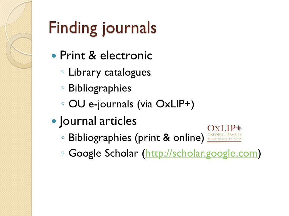 Finding journals Print & electronic ◦ Library catalogues ◦ Bibliographies ◦ OU e-journals (via OxLIP+) Journal articles ◦ Bibliographies (print & online) ◦ Google Scholar (