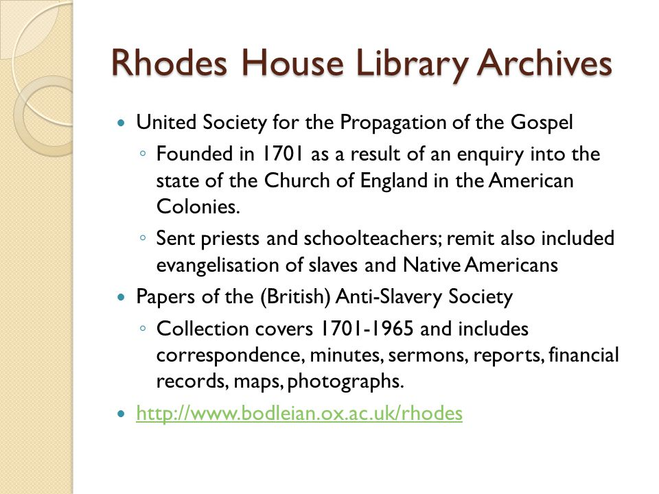 Rhodes House Library Archives United Society for the Propagation of the Gospel ◦ Founded in 1701 as a result of an enquiry into the state of the Church of England in the American Colonies.