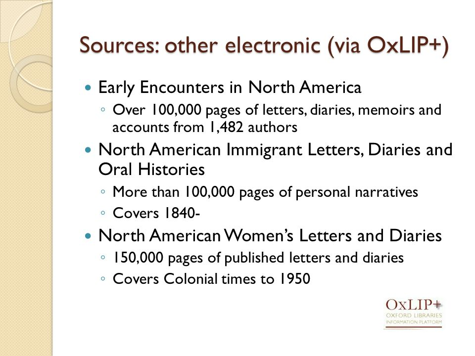 Sources: other electronic (via OxLIP+) Early Encounters in North America ◦ Over 100,000 pages of letters, diaries, memoirs and accounts from 1,482 authors North American Immigrant Letters, Diaries and Oral Histories ◦ More than 100,000 pages of personal narratives ◦ Covers North American Women's Letters and Diaries ◦ 150,000 pages of published letters and diaries ◦ Covers Colonial times to 1950