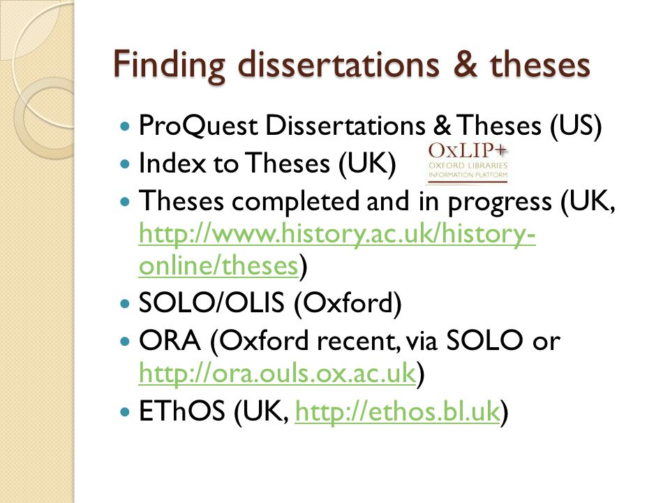 Finding dissertations & theses ProQuest Dissertations & Theses (US) Index to Theses (UK) Theses completed and in progress (UK,   online/theses)   online/theses SOLO/OLIS (Oxford) ORA (Oxford recent, via SOLO or     EThOS (UK,