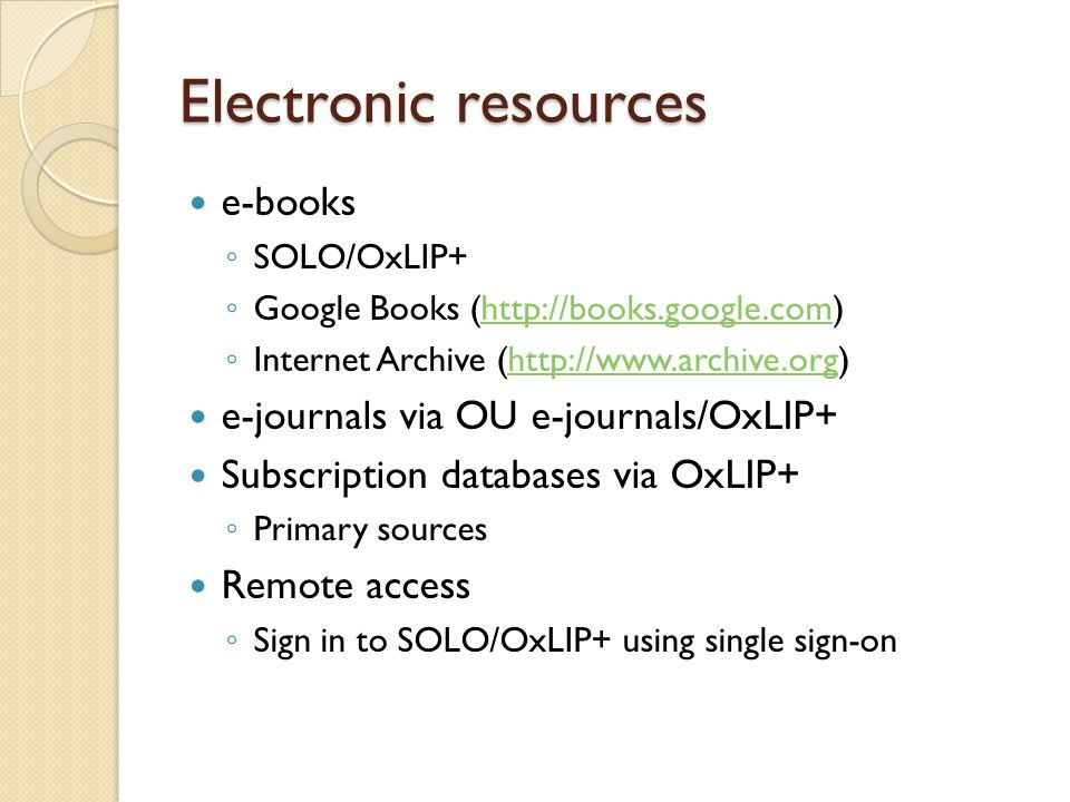 Electronic resources e-books ◦ SOLO/OxLIP+ ◦ Google Books (  ◦ Internet Archive (  e-journals via OU e-journals/OxLIP+ Subscription databases via OxLIP+ ◦ Primary sources Remote access ◦ Sign in to SOLO/OxLIP+ using single sign-on