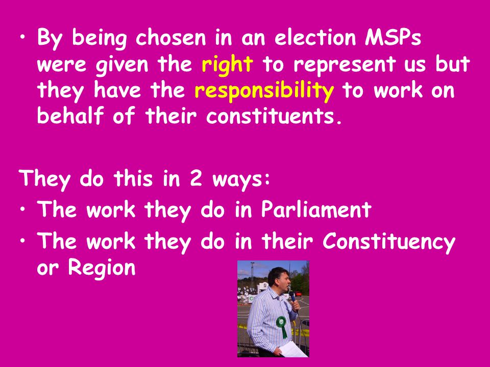 By being chosen in an election MSPs were given the right to represent us but they have the responsibility to work on behalf of their constituents.