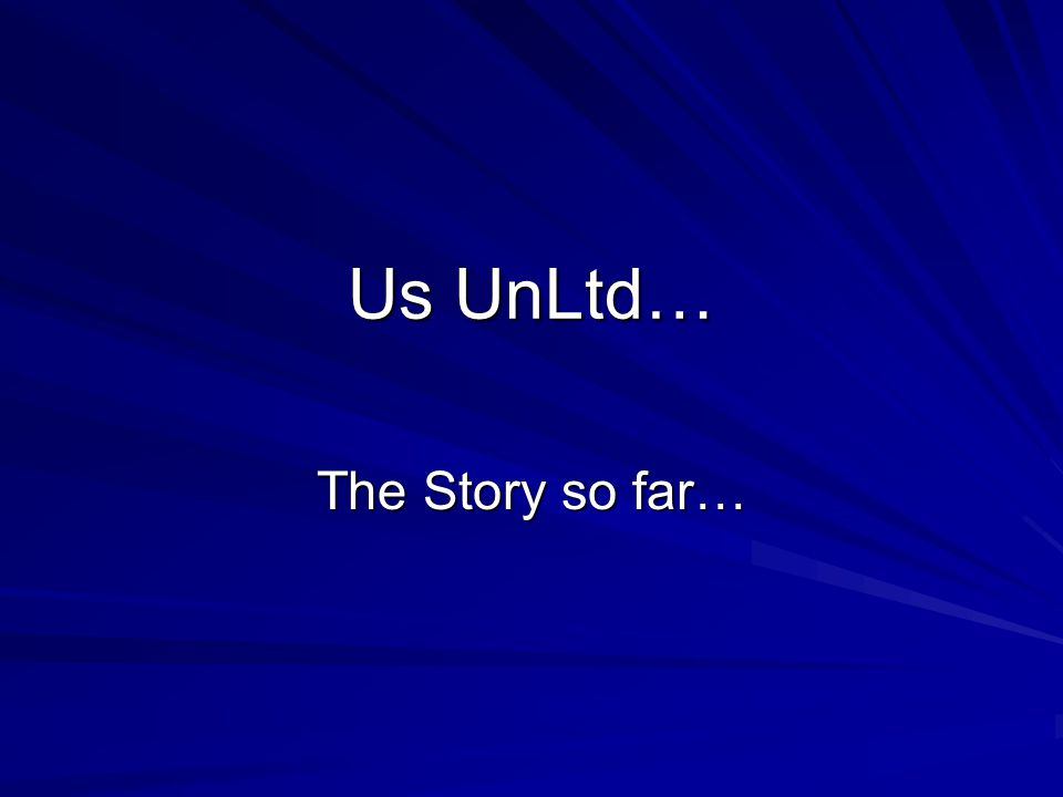 Us UnLtd… The Story so far…