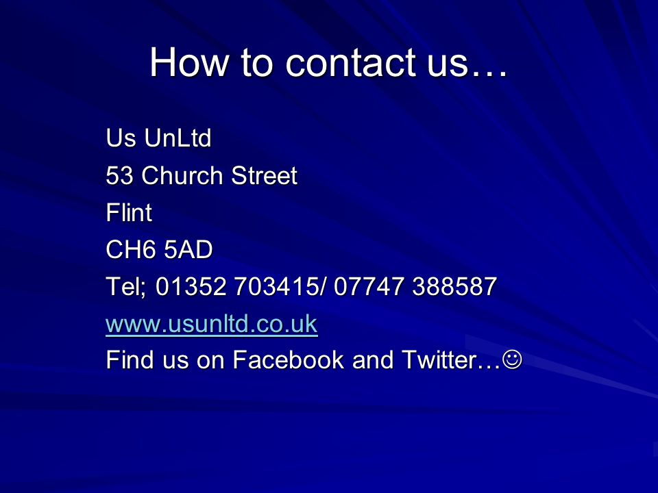 How to contact us… Us UnLtd 53 Church Street Flint CH6 5AD Tel; 01352 703415/ 07747 388587 www.usunltd.co.uk Find us on Facebook and Twitter… Find us on Facebook and Twitter…