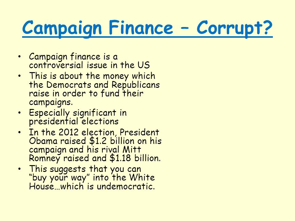 Campaign Finance – Corrupt? Campaign finance is a controversial issue in the US This is about the money which the Democrats and Republicans raise in o