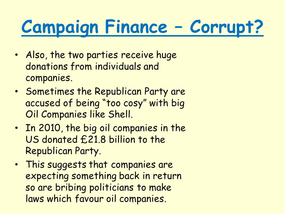 Campaign Finance – Corrupt? Also, the two parties receive huge donations from individuals and companies. Sometimes the Republican Party are accused of