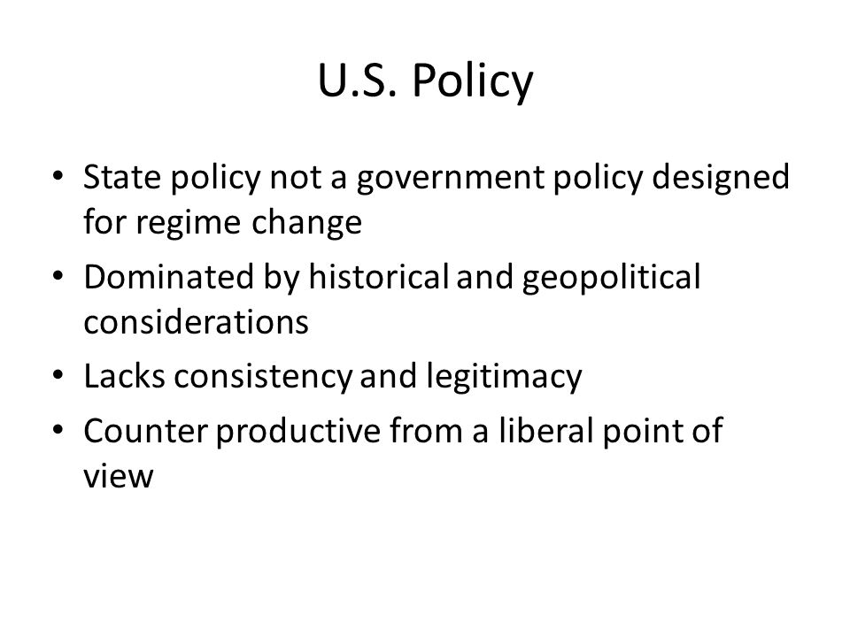 U.S. Policy State policy not a government policy designed for regime change Dominated by historical and geopolitical considerations Lacks consistency