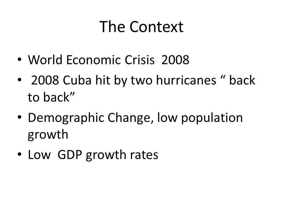 The Context World Economic Crisis 2008 2008 Cuba hit by two hurricanes back to back Demographic Change, low population growth Low GDP growth rates