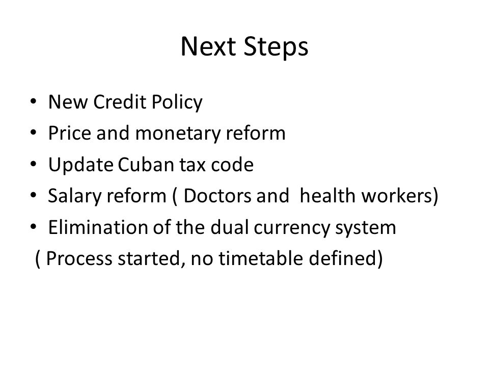 Next Steps New Credit Policy Price and monetary reform Update Cuban tax code Salary reform ( Doctors and health workers) Elimination of the dual currency system ( Process started, no timetable defined)