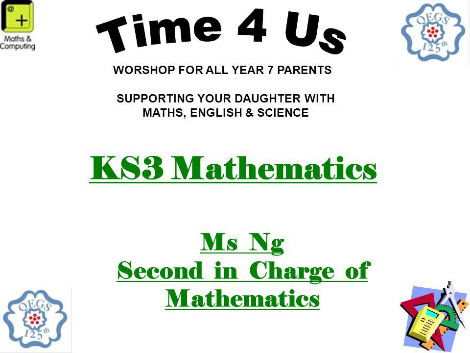 KS3 Mathematics Ms Ng Second in Charge of Mathematics WORSHOP FOR ALL YEAR 7 PARENTS SUPPORTING YOUR DAUGHTER WITH MATHS, ENGLISH & SCIENCE