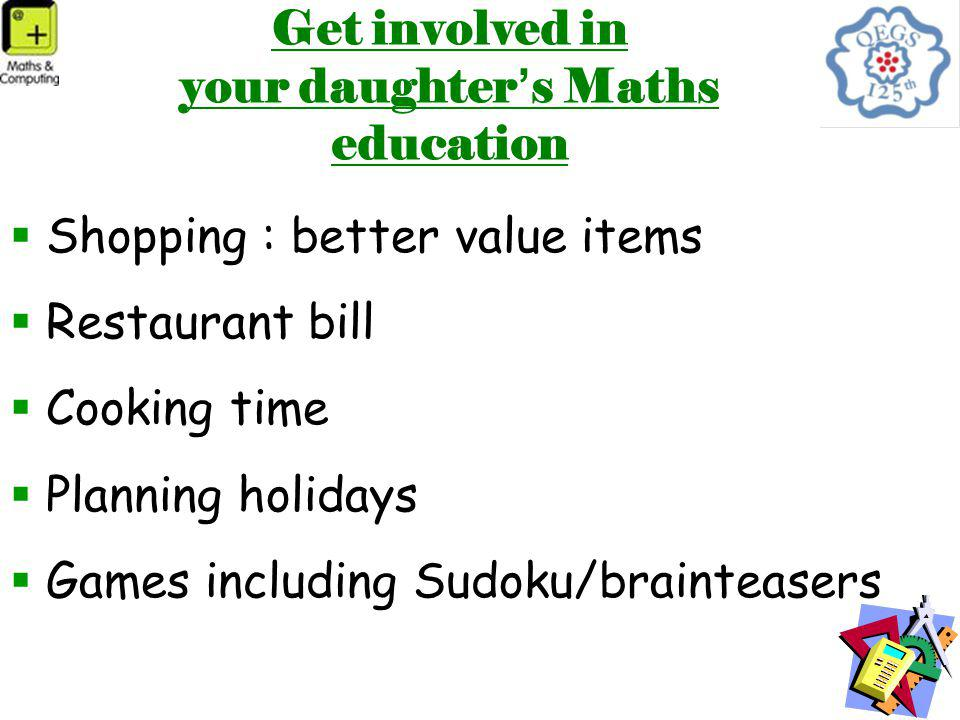 Get involved in your daughter ' s Maths education  Shopping : better value items  Restaurant bill  Cooking time  Planning holidays  Games including Sudoku/brainteasers