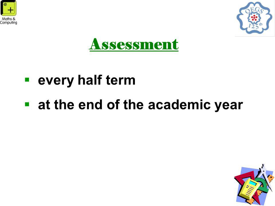 Assessment  every half term  at the end of the academic year