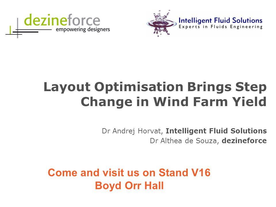 Layout Optimisation Brings Step Change in Wind Farm Yield Dr Andrej Horvat, Intelligent Fluid Solutions Dr Althea de Souza, dezineforce Come and visit us on Stand V16 Boyd Orr Hall