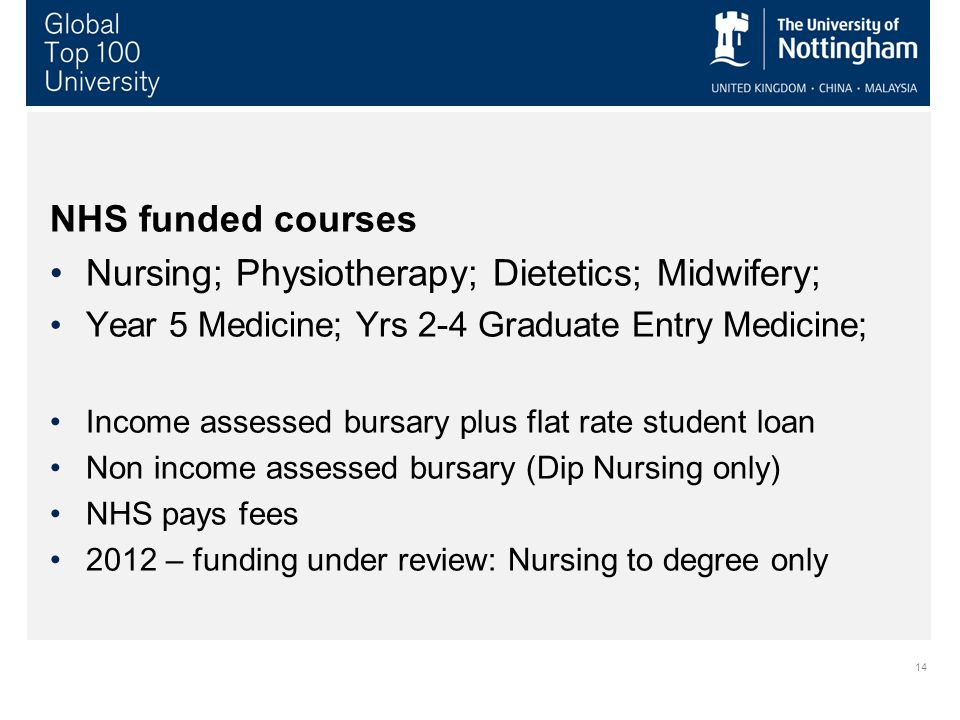 14 NHS funded courses Nursing; Physiotherapy; Dietetics; Midwifery; Year 5 Medicine; Yrs 2-4 Graduate Entry Medicine; Income assessed bursary plus flat rate student loan Non income assessed bursary (Dip Nursing only) NHS pays fees 2012 – funding under review: Nursing to degree only