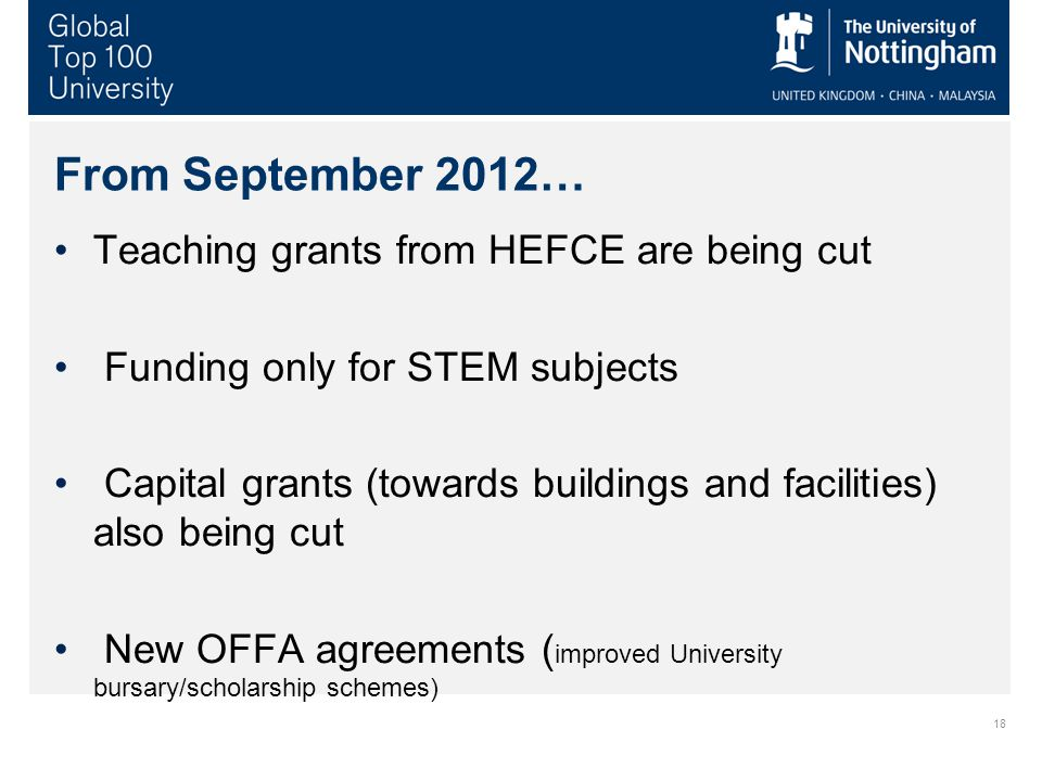 18 From September 2012… Teaching grants from HEFCE are being cut Funding only for STEM subjects Capital grants (towards buildings and facilities) also