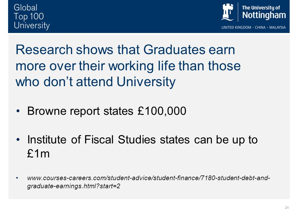 24 Research shows that Graduates earn more over their working life than those who don't attend University Browne report states £100,000 Institute of Fiscal Studies states can be up to £1m   graduate-earnings.html start=2