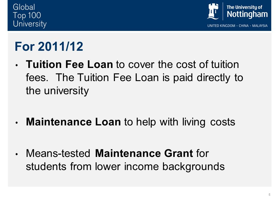 5 For 2011/12 Tuition Fee Loan to cover the cost of tuition fees. The Tuition Fee Loan is paid directly to the university Maintenance Loan to help wit