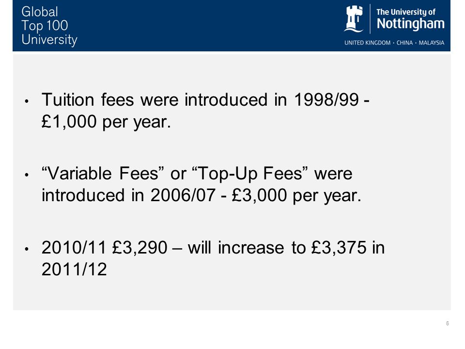 6 Tuition fees were introduced in 1998/99 - £1,000 per year.