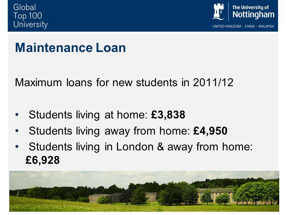 9 Maintenance Loan Maximum loans for new students in 2011/12 Students living at home: £3,838 Students living away from home: £4,950 Students living in