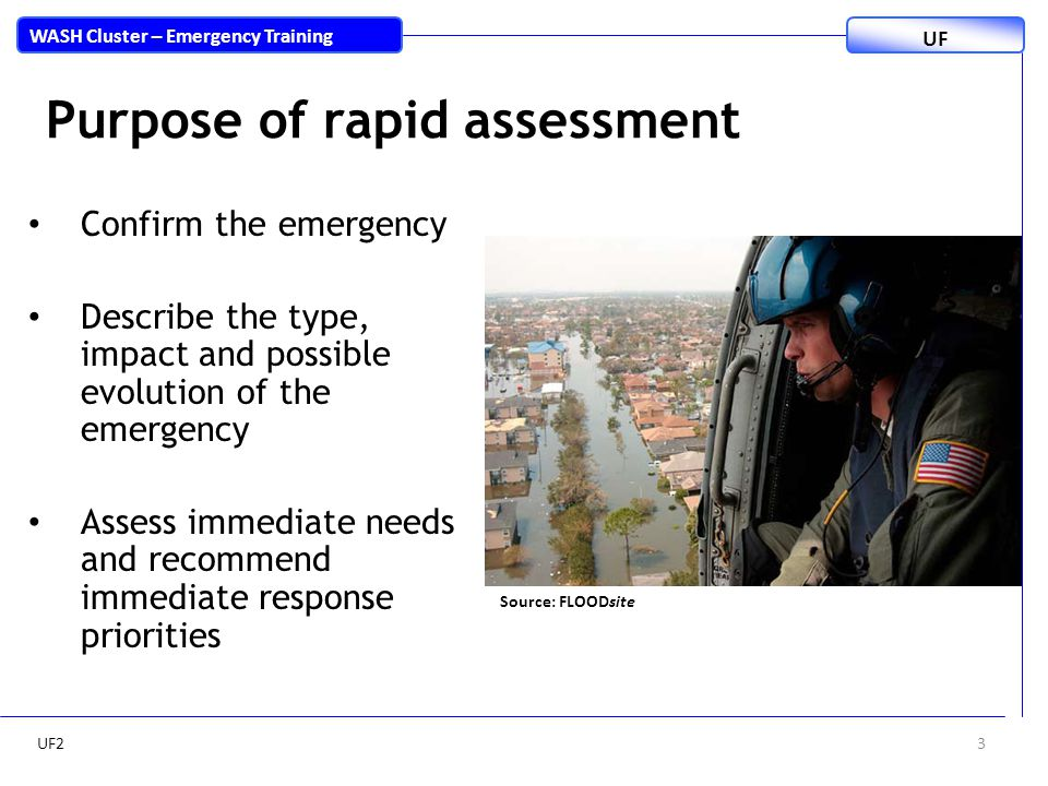 3 WASH Cluster – Emergency Training UF Purpose of rapid assessment Confirm the emergency Describe the type, impact and possible evolution of the emergency Assess immediate needs and recommend immediate response priorities Source: FLOODsite UF2