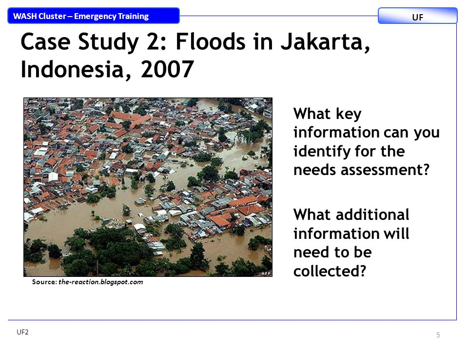 Case Study 2: Floods in Jakarta, Indonesia, 2007 5 WASH Cluster – Emergency Training UF What key information can you identify for the needs assessment.