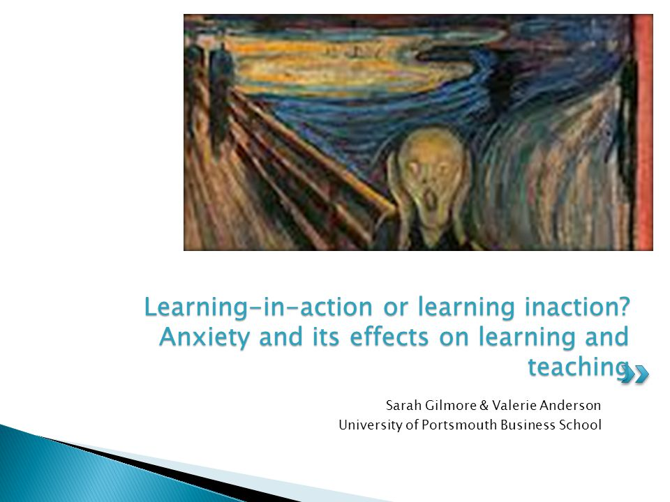 Sarah Gilmore & Valerie Anderson University of Portsmouth Business School Learning-in-action or learning inaction? Anxiety and its effects on learning