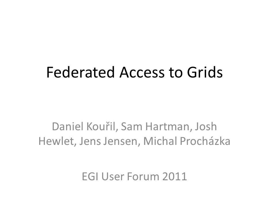 Federated Access to Grids Daniel Kouřil, Sam Hartman, Josh Hewlet, Jens Jensen, Michal Procházka EGI User Forum 2011