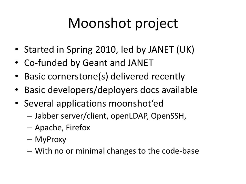 Moonshot project Started in Spring 2010, led by JANET (UK) Co-funded by Geant and JANET Basic cornerstone(s) delivered recently Basic developers/deplo