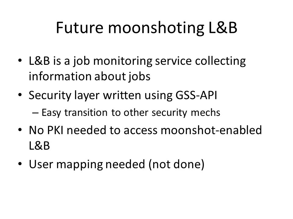 Future moonshoting L&B L&B is a job monitoring service collecting information about jobs Security layer written using GSS-API – Easy transition to oth