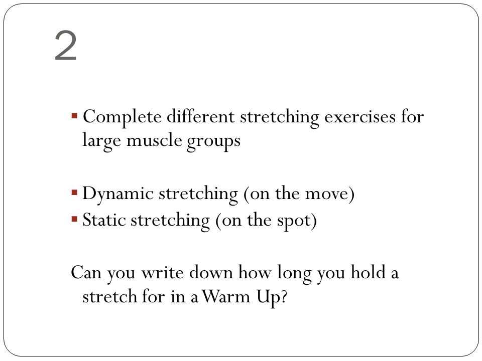 2  Complete different stretching exercises for large muscle groups  Dynamic stretching (on the move)  Static stretching (on the spot) Can you write