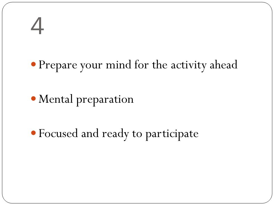 4 Prepare your mind for the activity ahead Mental preparation Focused and ready to participate