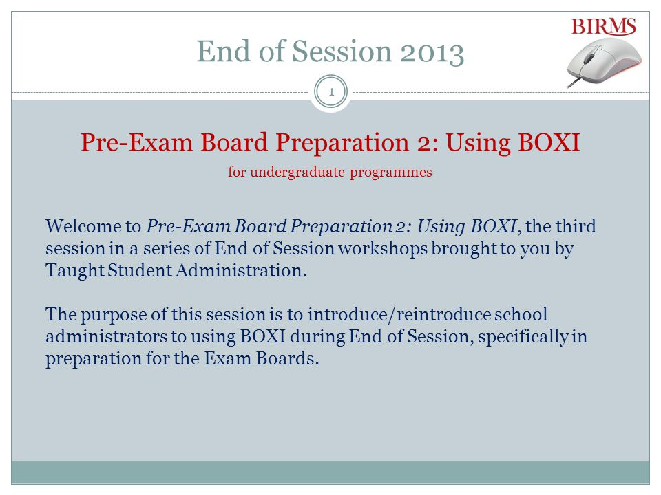 End of Session 2013 Pre-Exam Board Preparation 2: Using BOXI for undergraduate programmes Welcome to Pre-Exam Board Preparation 2: Using BOXI, the third session in a series of End of Session workshops brought to you by Taught Student Administration.