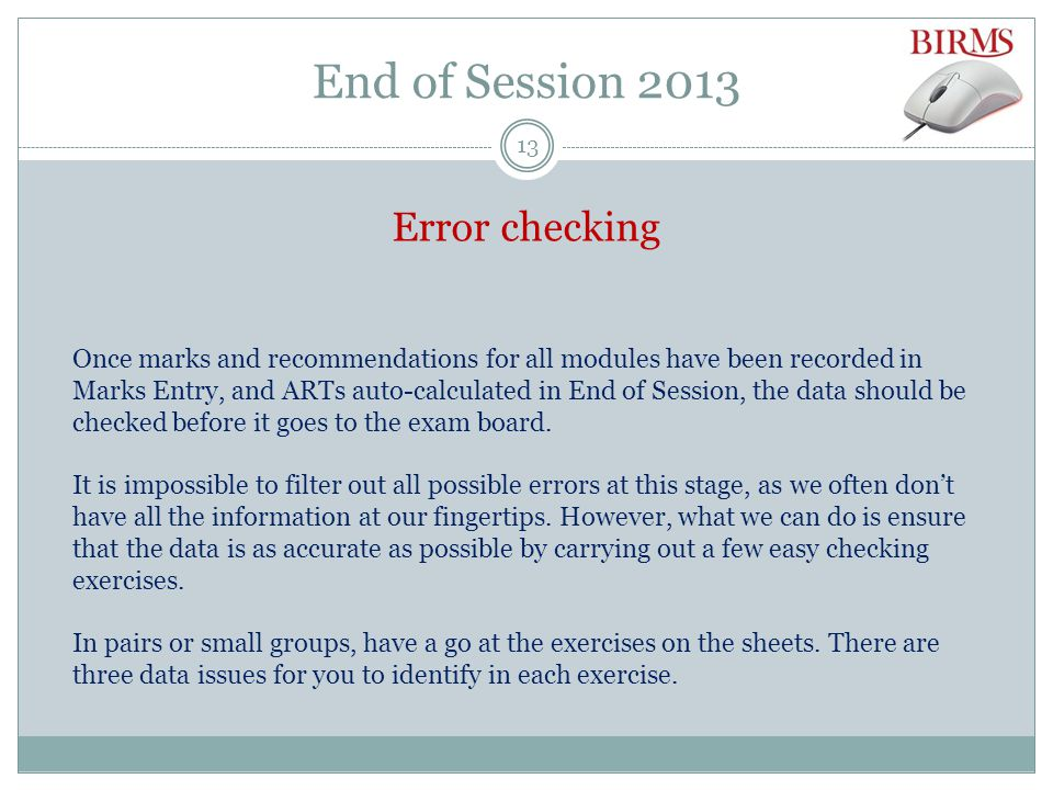 End of Session 2013 Error checking Once marks and recommendations for all modules have been recorded in Marks Entry, and ARTs auto-calculated in End of Session, the data should be checked before it goes to the exam board.
