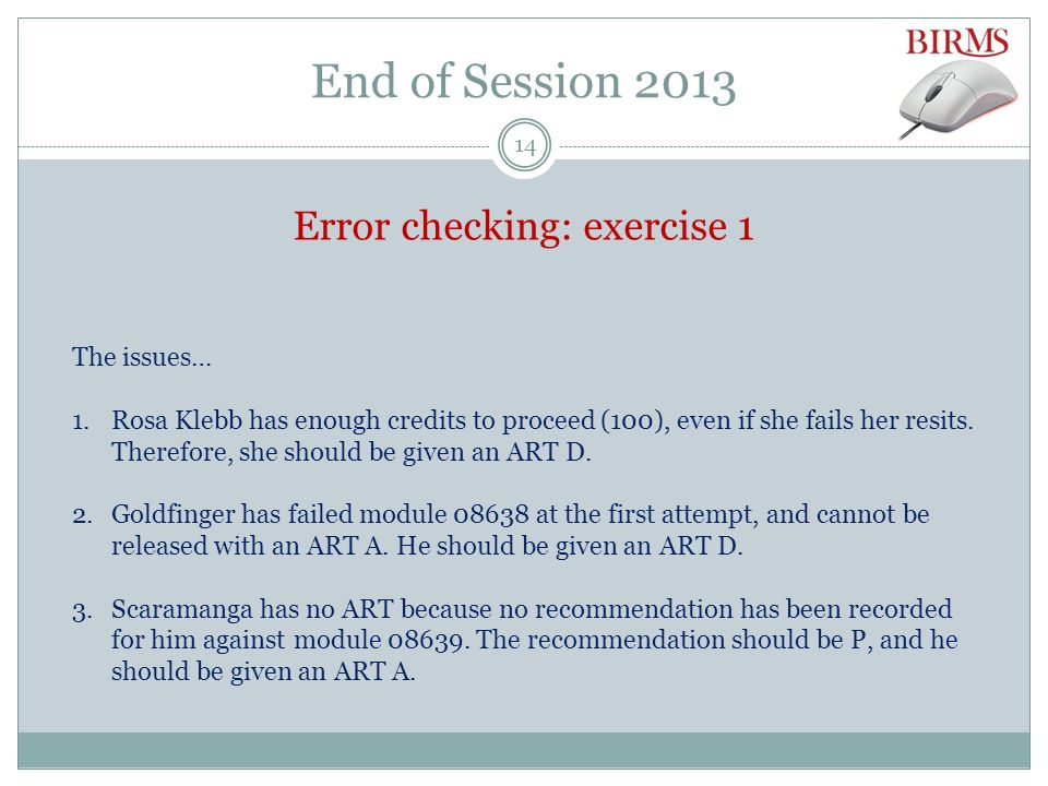 End of Session 2013 Error checking: exercise 1 The issues… 1.Rosa Klebb has enough credits to proceed (100), even if she fails her resits.