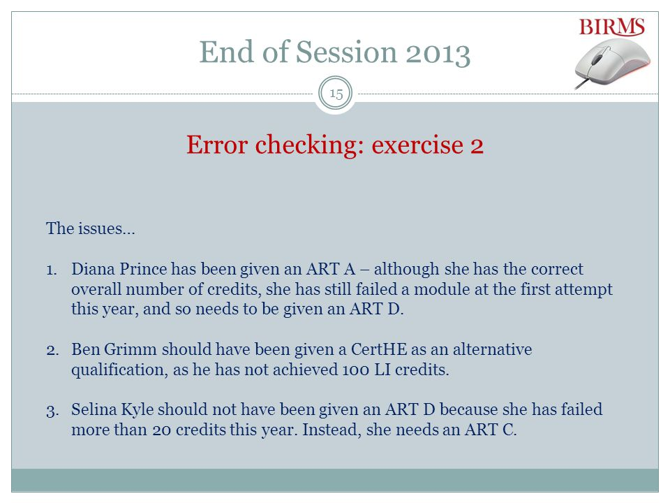 End of Session 2013 Error checking: exercise 2 The issues… 1.Diana Prince has been given an ART A – although she has the correct overall number of credits, she has still failed a module at the first attempt this year, and so needs to be given an ART D.