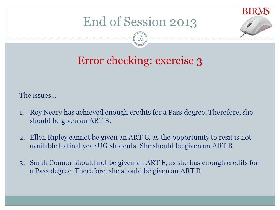 End of Session 2013 Error checking: exercise 3 The issues… 1.Roy Neary has achieved enough credits for a Pass degree.