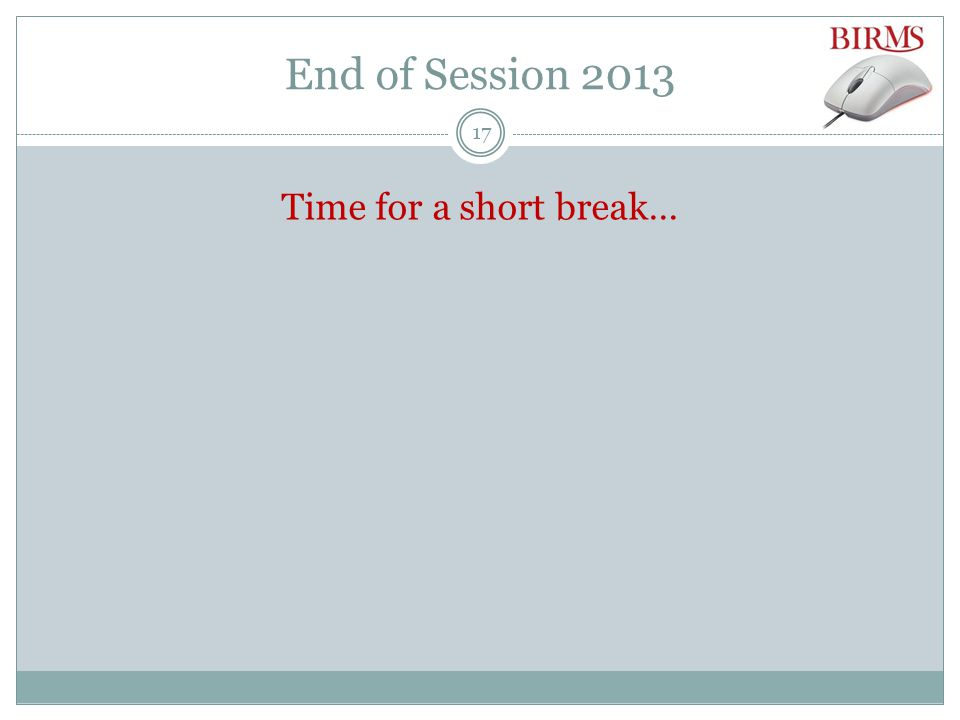 End of Session 2013 Time for a short break… 17