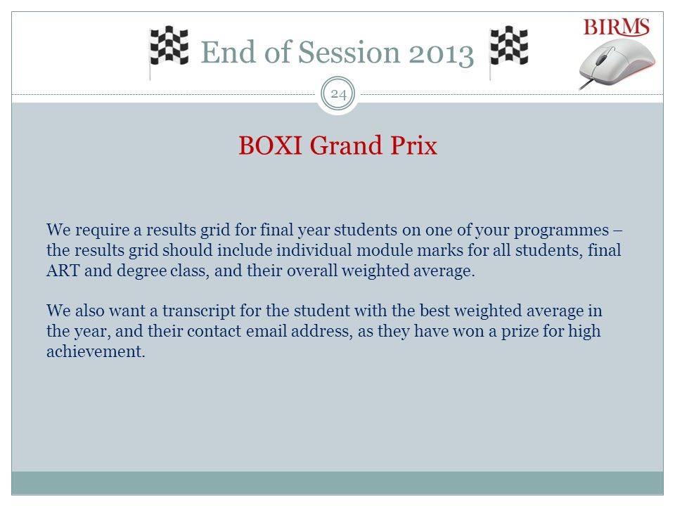 End of Session 2013 BOXI Grand Prix We require a results grid for final year students on one of your programmes – the results grid should include individual module marks for all students, final ART and degree class, and their overall weighted average.