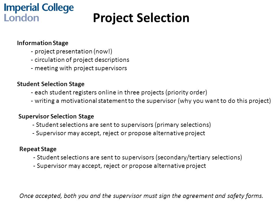 Project Selection Information Stage - project presentation (now!) - circulation of project descriptions - meeting with project supervisors Student Selection Stage - each student registers online in three projects (priority order) - writing a motivational statement to the supervisor (why you want to do this project) Supervisor Selection Stage - Student selections are sent to supervisors (primary selections) - Supervisor may accept, reject or propose alternative project Once accepted, both you and the supervisor must sign the agreement and safety forms.