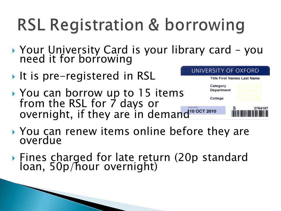  Your University Card is your library card – you need it for borrowing  It is pre-registered in RSL  You can borrow up to 15 items from the RSL for